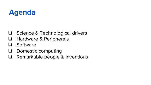 Agenda ❏ Science & Technological drivers ❏ Hardware & Peripherals ❏ Software ❏ Domestic computing ❏ Remarkable people & In...
