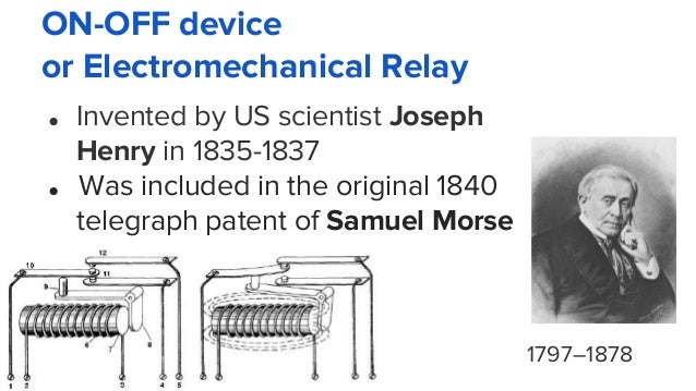 ON-OFF device or Electromechanical Relay ● Invented by US scientist Joseph Henry in 1835-1837 ● Was included in the origin...