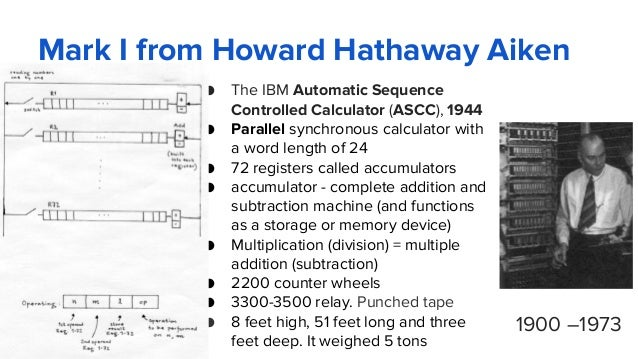 Mark I from Howard Hathaway Aiken ● The IBM Automatic Sequence Controlled Calculator (ASCC), 1944 ● Parallel synchronous c...
