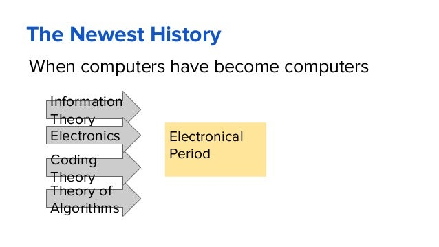 The Newest History When computers have become computers Electronical Period Information Theory Theory of Algorithms Coding...