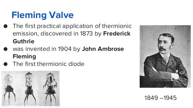 Fleming Valve ● The first practical application of thermionic emission, discovered in 1873 by Frederick Guthrie ● was inve...