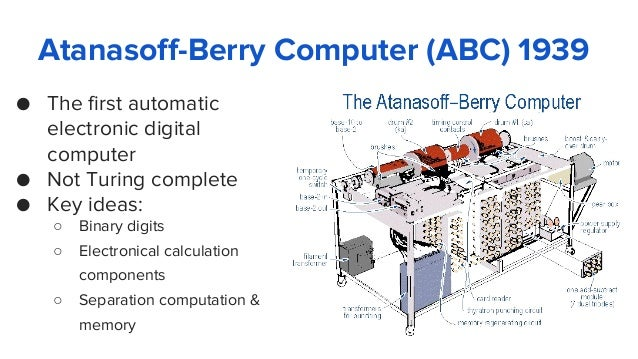 Atanasoff-Berry Computer (ABC) 1939 ● The first automatic electronic digital computer ● Not Turing complete ● Key ideas: ○...
