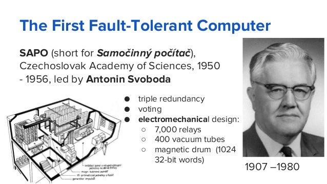 The First Fault-Tolerant Computer SAPO (short for Samočinný počítač), Czechoslovak Academy of Sciences, 1950 - 1956, led b...