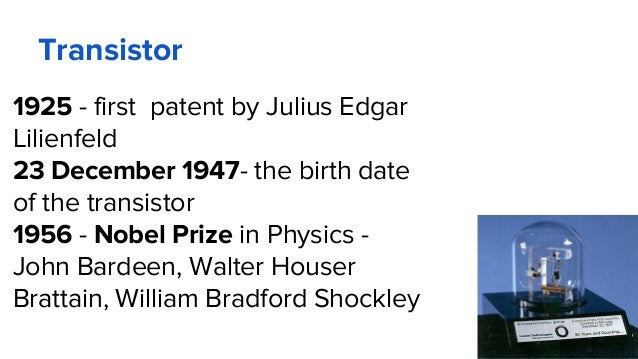 Transistor 1925 - first patent by Julius Edgar Lilienfeld 23 December 1947- the birth date of the transistor 1956 - Nobel ...