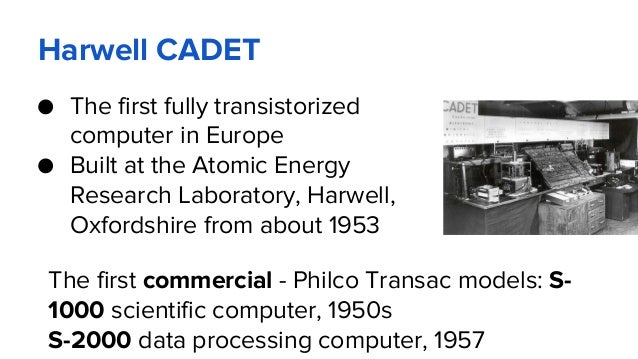 Harwell CADET ● The first fully transistorized computer in Europe ● Built at the Atomic Energy Research Laboratory, Harwel...