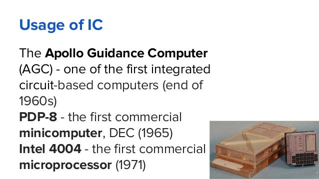 Usage of IC The Apollo Guidance Computer (AGC) - one of the first integrated circuit-based computers (end of 1960s) PDP-8 ...