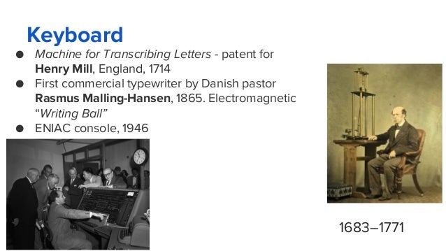 Keyboard ● Machine for Transcribing Letters - patent for Henry Mill, England, 1714 ● First commercial typewriter by Danish...
