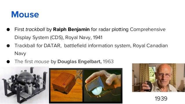 Mouse ● First trackball by Ralph Benjamin for radar plotting Comprehensive Display System (CDS), Royal Navy, 1941 ● Trackb...