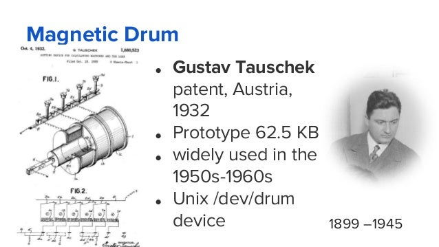 Magnetic Drum ● Gustav Tauschek patent, Austria, 1932 ● Prototype 62.5 KB ● widely used in the 1950s-1960s ● Unix /dev/dru...