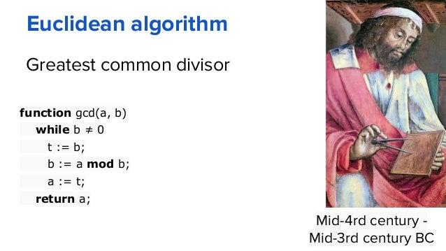 Euclidean algorithm Mid-4rd century - Mid-3rd century BC function gcd(a, b) while b ≠ 0 t := b; b := a mod b; a := t; retu...