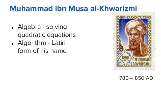 Muhammad ibn Musa al-Khwarizmi ● Algebra - solving quadratic equations ● Algorithm - Latin form of his name 780 – 850 AD