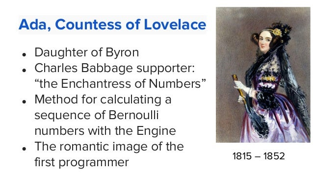 """Ada, Countess of Lovelace ● Daughter of Byron ● Charles Babbage supporter: """"the Enchantress of Numbers"""" ● Method for calcu..."""