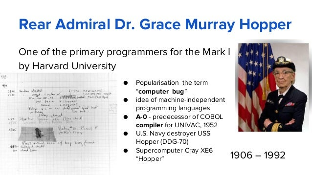 Rear Admiral Dr. Grace Murray Hopper One of the primary programmers for the Mark I by Harvard University ● Popularisation ...