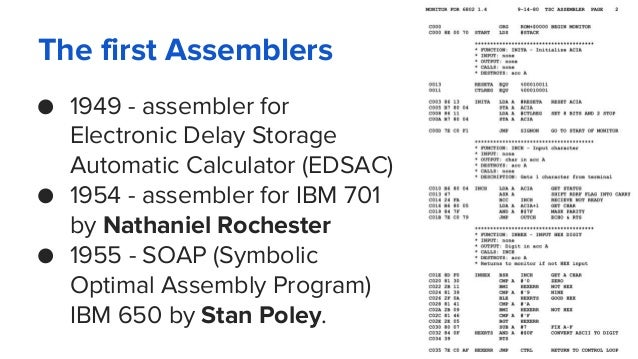 The first Assemblers ● 1949 - assembler for Electronic Delay Storage Automatic Calculator (EDSAC) ● 1954 - assembler for I...