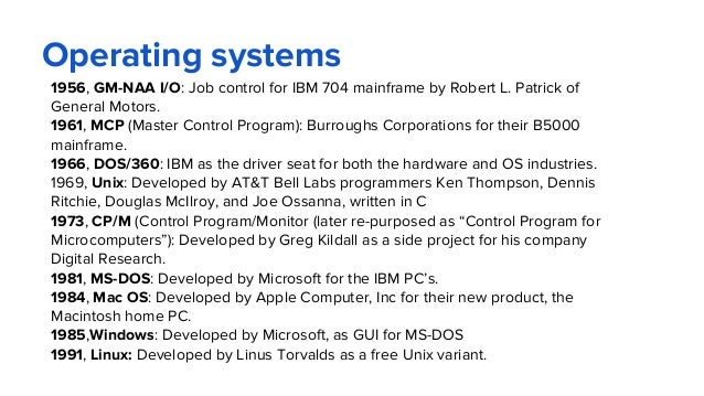 Operating systems 1956, GM-NAA I/O: Job control for IBM 704 mainframe by Robert L. Patrick of General Motors. 1961, MCP (M...