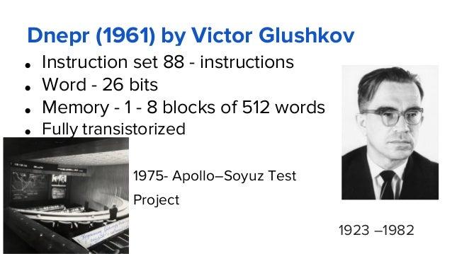 Dnepr (1961) by Victor Glushkov ● Instruction set 88 - instructions ● Word - 26 bits ● Memory - 1 - 8 blocks of 512 words ...