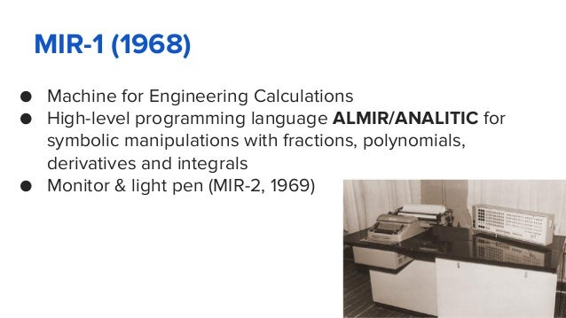 MIR-1 (1968) ● Machine for Engineering Calculations ● High-level programming language ALMIR/ANALITIC for symbolic manipula...