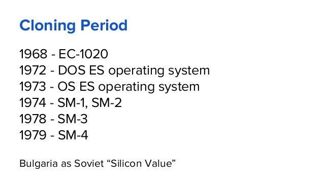 Cloning Period 1968 - EC-1020 1972 - DOS ES operating system 1973 - OS ES operating system 1974 - SM-1, SM-2 1978 - SM-3 1...