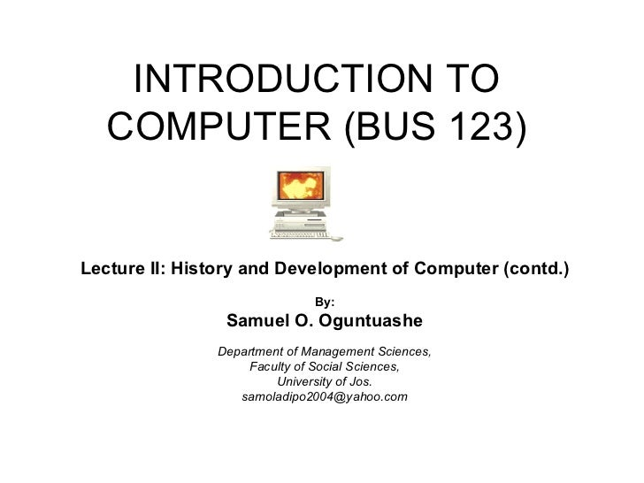 INTRODUCTION TO COMPUTER (BUS 123) Lecture II: History and Development of Computer (contd.) By: Samuel O. Oguntuashe Depar...