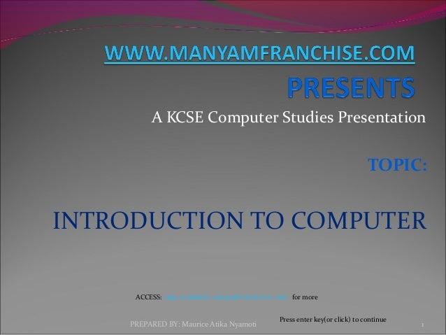 A KCSE Computer Studies Presentation TOPIC: INTRODUCTION TO COMPUTER PREPARED BY: Maurice Atika Nyamoti 1 Press enter key(...