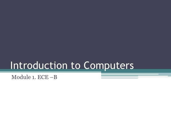 Introduction to ComputersModule 1. ECE –B