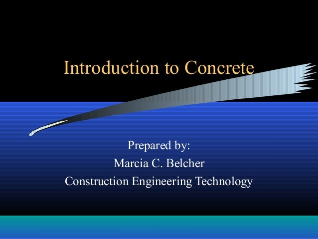 Introduction to Concrete Prepared by: Marcia C. Belcher Construction Engineering Technology
