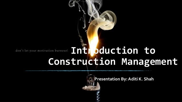 Introduction to Construction Management Presentation By: Aditi K. Shah
