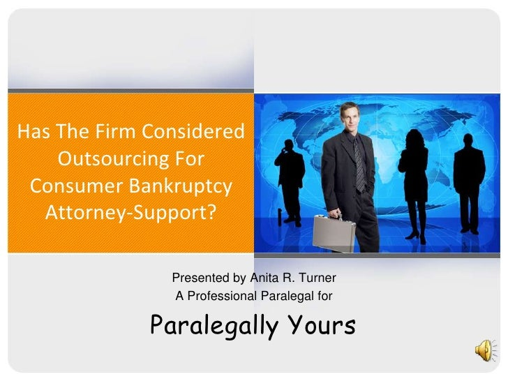 Has The Firm Considered Outsourcing For  Consumer Bankruptcy Attorney-Support?<br />Presented by Anita R. Turner<br />A Pr...
