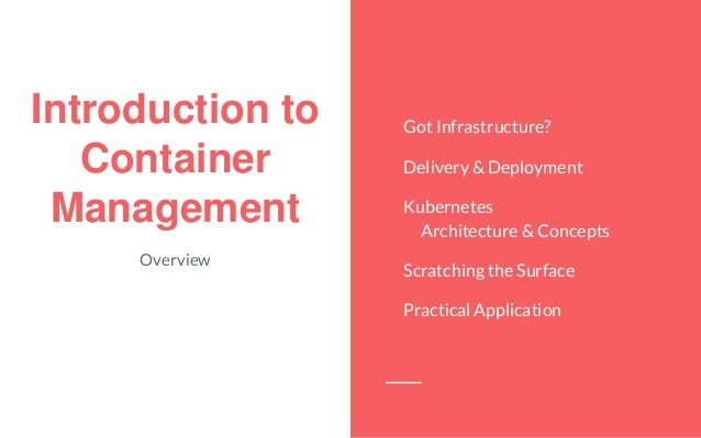 Introduction to Container Management Overview Got Infrastructure? Delivery & Deployment Kubernetes Architecture & Concepts...