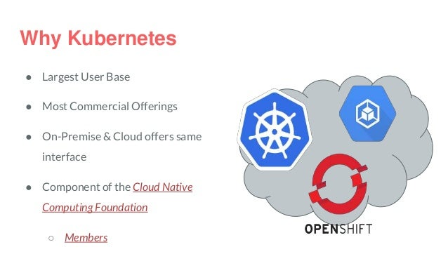 Why Kubernetes ● Largest User Base ● Most Commercial Offerings ● On-Premise & Cloud offers same interface ● Component of t...