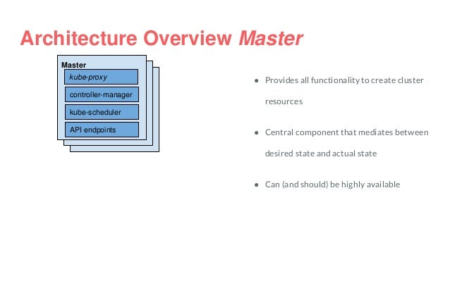 Architecture Overview Master Master kube-scheduler controller-manager API endpoints kube-proxy ● Provides all functionalit...