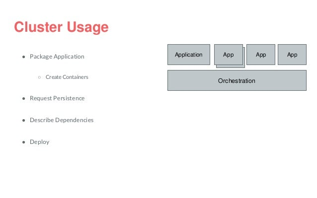 Cluster Usage ● Package Application ○ Create Containers ● Request Persistence ● Describe Dependencies ● Deploy Orchestrati...