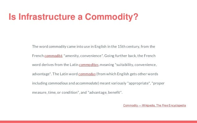 Is Infrastructure a Commodity? The word commodity came into use in English in the 15th century, from the French commodité,...