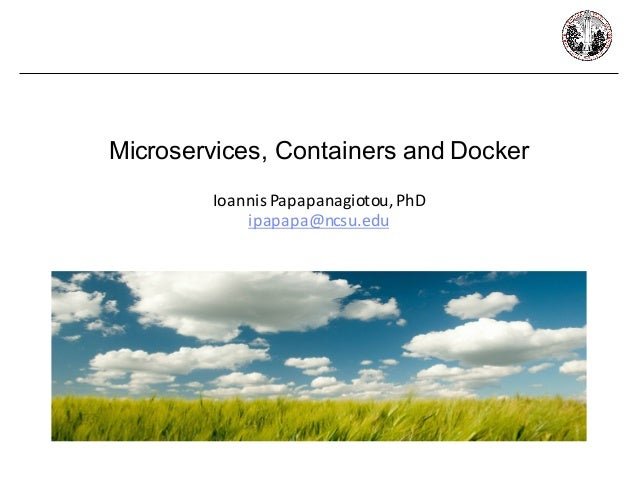 Microservices, Containers and Docker Ioannis	Papapanagiotou,	PhD ipapapa@ncsu.edu