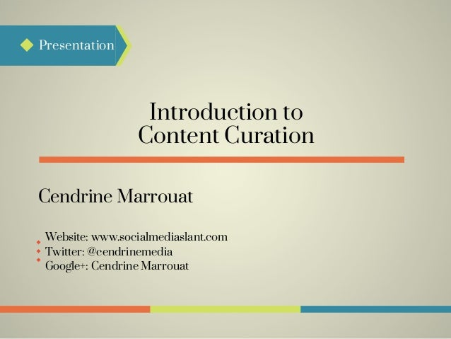 Introduction to Presentation Content Curation Cendrine Marrouat Google+: Cendrine Marrouat Twitter: @cendrinemedia Website...