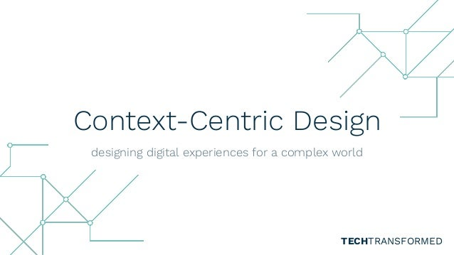 Context-Centric Design designing digital experiences for a complex world TECHTRANSFORMED