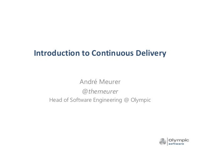 Introduction to Continuous Delivery André Meurer @themeurer Head of Software Engineering @ Olympic