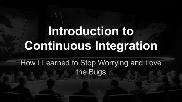 Introduction to Continuous Integration How I Learned to Stop Worrying and Love the Bugs
