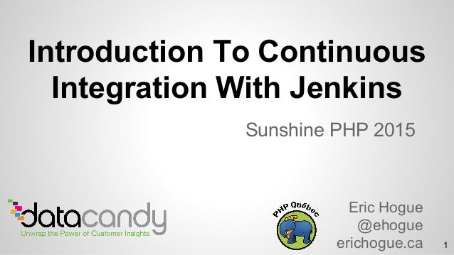 Introduction To Continuous Integration With Jenkins Sunshine PHP 2015 Eric Hogue @ehogue erichogue.ca 1