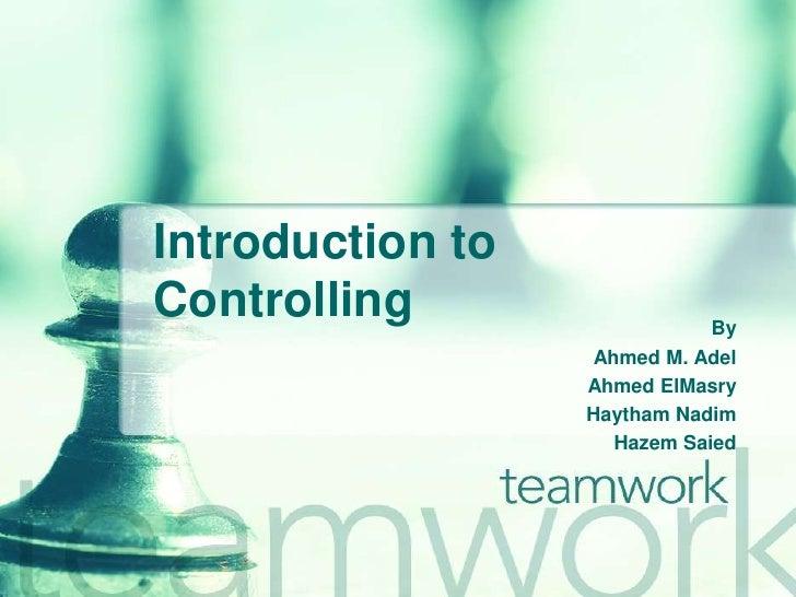 Introduction to Controlling<br />By <br />Ahmed M. Adel<br />Ahmed ElMasry<br />HaythamNadim<br />Hazem Saied<br />