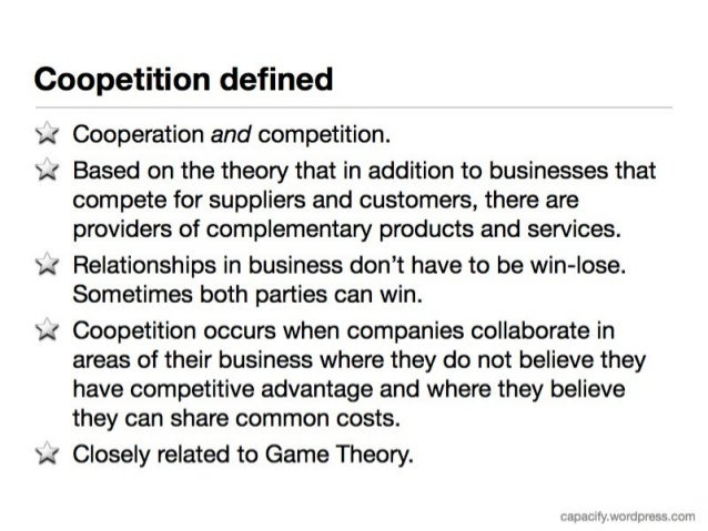 the concept of coopetition Coopetition is a business strategy that uses insights gained from game theory to  understand when it is better for competitors to work together.