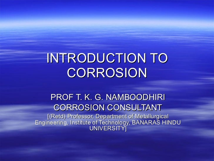 INTRODUCTION   TO CORROSION PROF T. K. G. NAMBOODHIRI CORROSION CONSULTANT [(Retd) Professor, Department of Metallurgical ...
