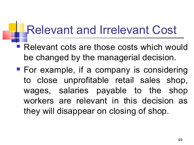 relevant and irrelevant cost The classification of costs between relevant costs and irrelevant costs is important in the context of managerial decision-making.