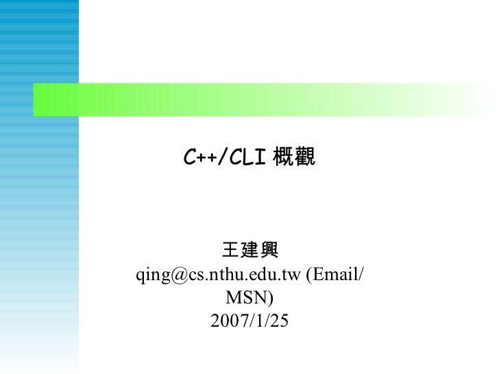 C++/CLI 概觀 王建興 qing@cs.nthu.edu.tw (Email/MSN) 2007/1/25