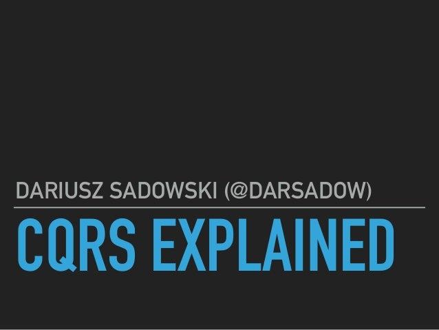 CQRS EXPLAINED DARIUSZ SADOWSKI (@DARSADOW)