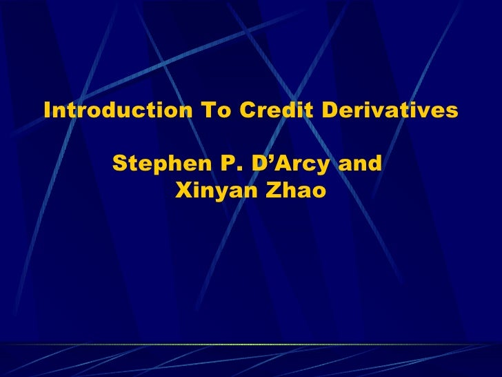 Introduction To Credit Derivatives Stephen P. D'Arcy and  Xinyan Zhao