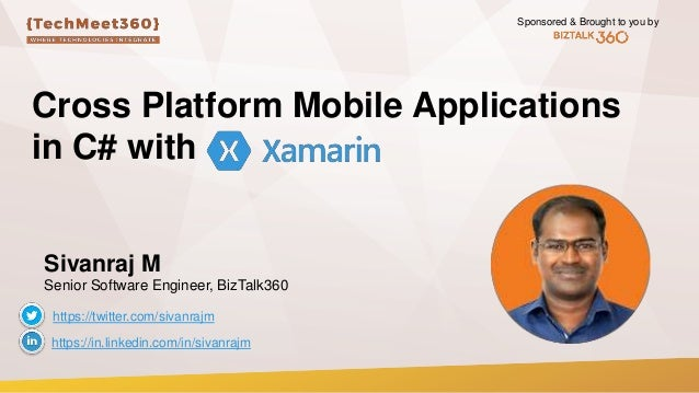 Sponsored & Brought to you by Cross Platform Mobile Applications in C# with Sivanraj M Senior Software Engineer, BizTalk36...