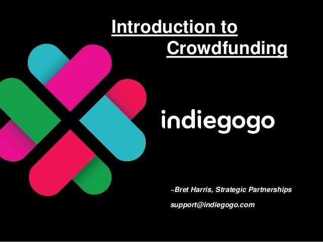 Introduction to      Crowdfunding     ~Bret Harris, Strategic Partnerships     support@indiegogo.com