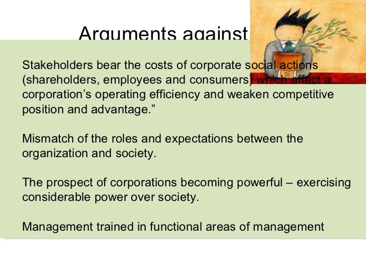 """arguments for and against csr What is corporate social responsibility give arguments for and against social responsibility ans social responsibility social responsibility can be defined as: """"a business's obligation to follow goals that are good for both organization and society in the long-term, and are not required by law."""