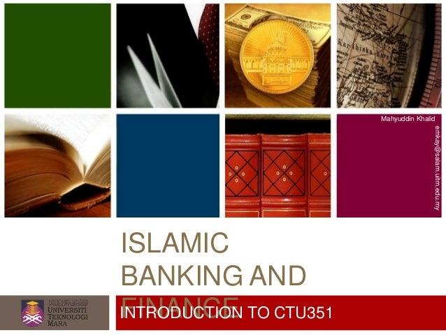 ISLAMIC BANKING AND FINANCE Mahyuddin Khalid emkay@salam.uitm.edu.my INTRODUCTION TO CTU351